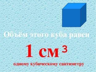 Объём этого куба равен 1 см³ одному кубическому сантиметру