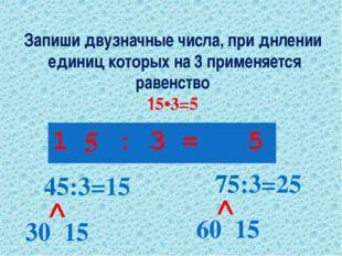 Запиши двузначные числа, при днлении единиц которых на 3 применяется равенств