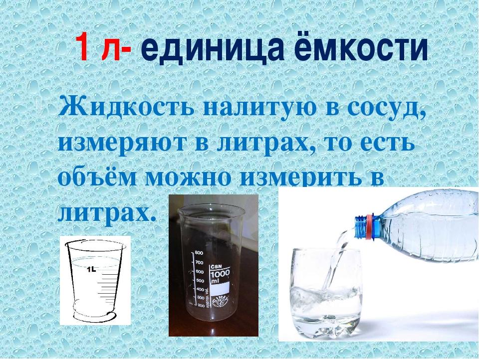 1 л- единица ёмкости Жидкость налитую в сосуд, измеряют в литрах, то есть объ...
