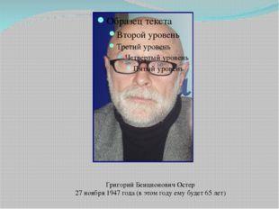 Григорий Бенционович Остер 27 ноября 1947 года (в этом году ему будет 65 лет)