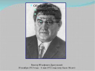 Виктор Юзефович Драгунский 30 ноября 1913 года – 6 мая 1972 года (ему было 58
