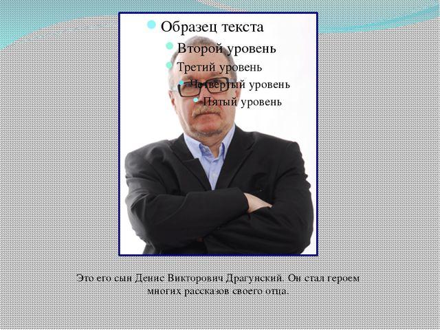 Это его сын Денис Викторович Драгунский. Он стал героем многих рассказов свое...