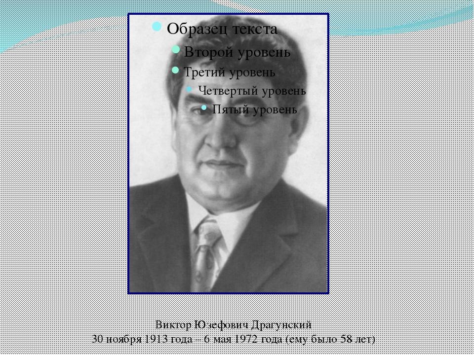 Виктор Юзефович Драгунский 30 ноября 1913 года – 6 мая 1972 года (ему было 58...
