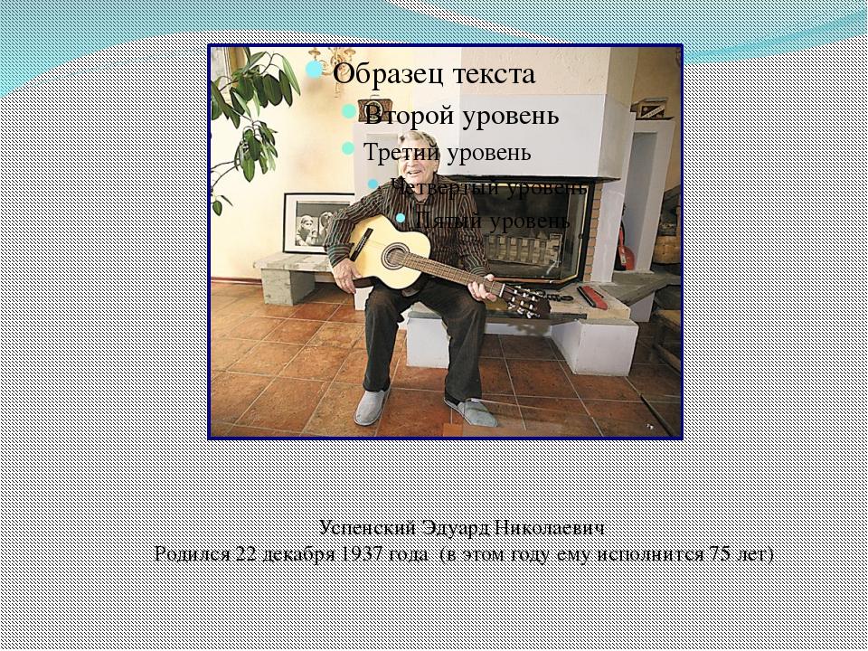 Успенский Эдуард Николаевич Родился 22 декабря 1937 года (в этом году ему исп...