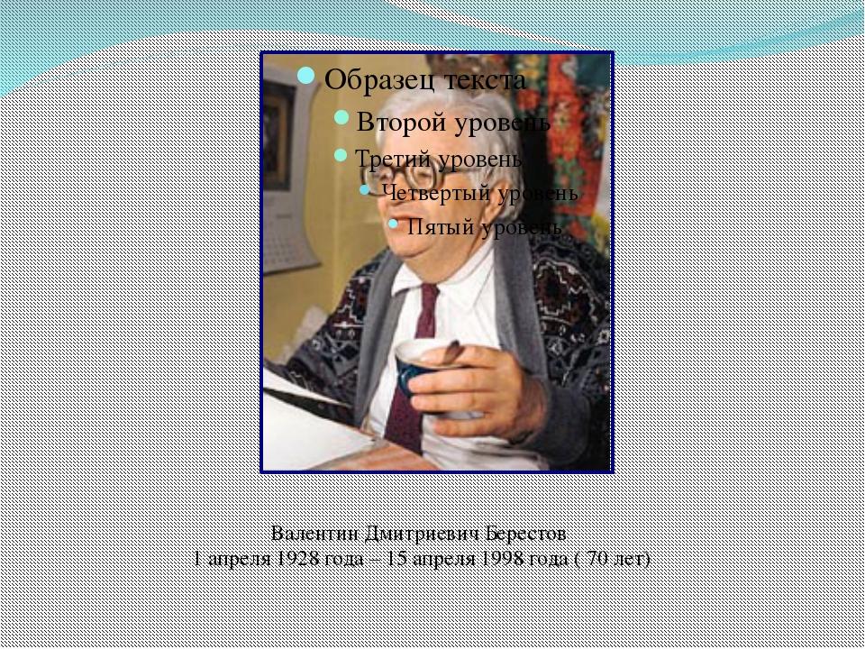 Валентин Дмитриевич Берестов 1 апреля 1928 года – 15 апреля 1998 года ( 70 лет)
