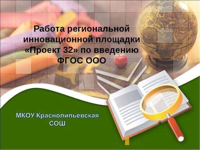 Работа региональной инновационной площадки «Проект 32» по введению ФГОС ООО