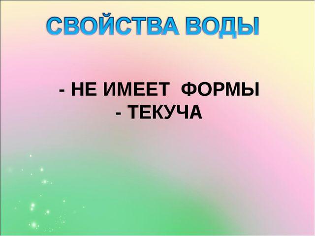 - НЕ ИМЕЕТ ФОРМЫ - ТЕКУЧА