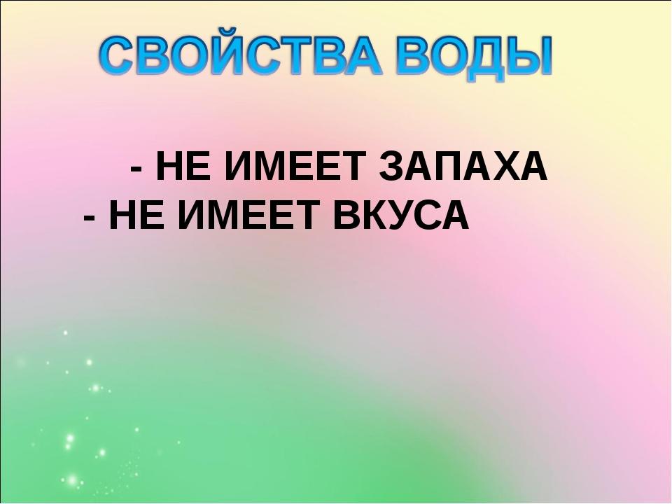 - НЕ ИМЕЕТ ЗАПАХА - НЕ ИМЕЕТ ВКУСА