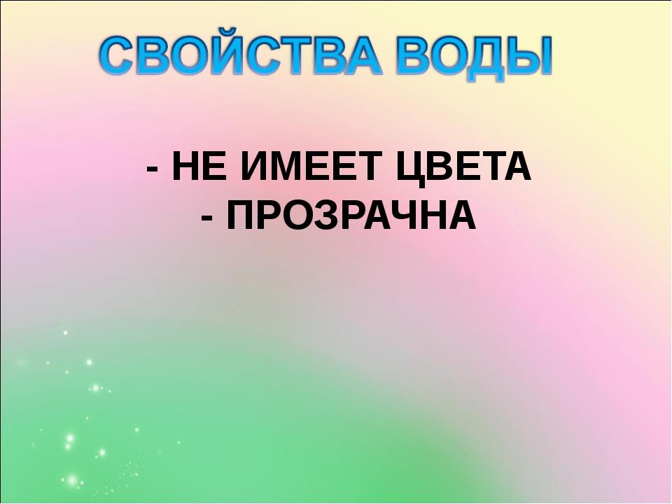 - НЕ ИМЕЕТ ЦВЕТА - ПРОЗРАЧНА