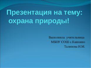 Презентация на тему: охрана природы! Выполнила учительница МБОУ СОШ с.Кашкино