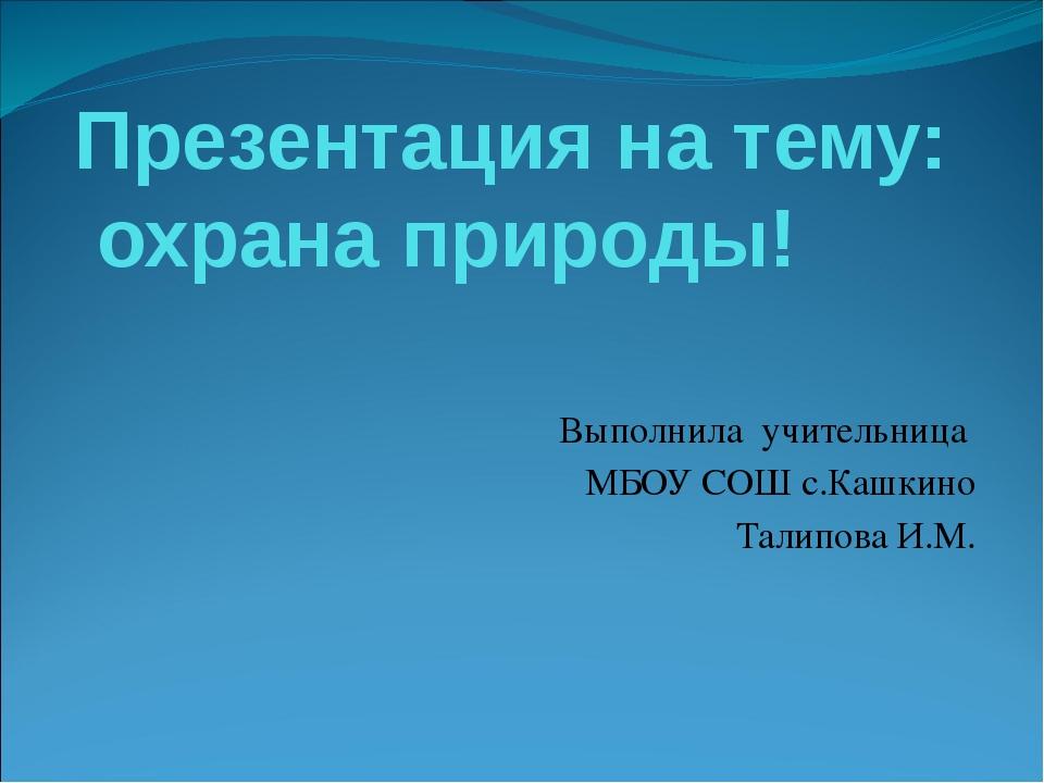 Презентация на тему: охрана природы! Выполнила учительница МБОУ СОШ с.Кашкино...