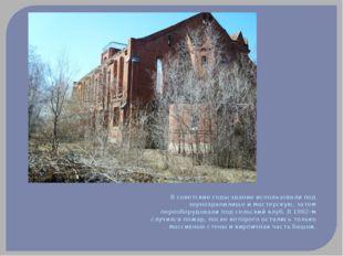 В советские годы здание использовали под зернохранилище и мастерскую, затем п