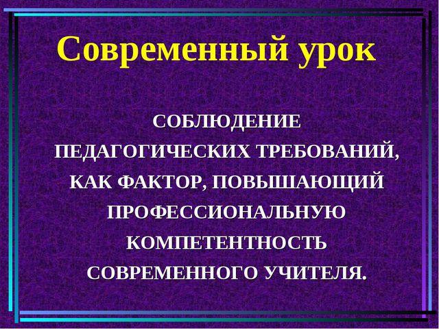 Современный урок СОБЛЮДЕНИЕ ПЕДАГОГИЧЕСКИХ ТРЕБОВАНИЙ, КАК ФАКТОР, ПОВЫШАЮЩИЙ...