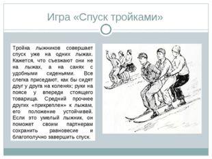 Игра «Спуск тройками» Тройка лыжников совершает спуск уже на одних лыжах. Каж