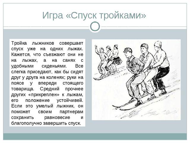 Игра «Спуск тройками» Тройка лыжников совершает спуск уже на одних лыжах. Каж...