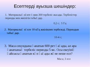 Есептерді ауызша шешіндер: 1. Материалық нүкте 1 мин 300 тербеліс жасады. Тер
