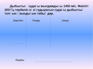 Берілгені Талдау Шешуі Жауабы Дыбыстың судағы жылдамдығы 1450 м/с. Жиілігі 20