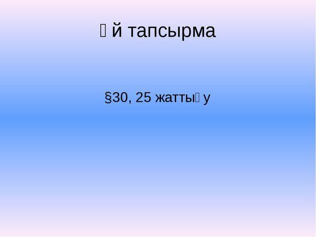 Үй тапсырма §30, 25 жаттығу