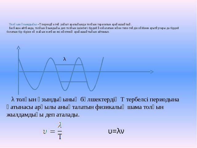 Толқын ұзындығы –Т периодқа тең уақыт аралығында толқын таралатын арақашықты...