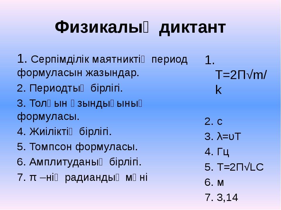 Физикалық диктант 1. Серпімділік маятниктің период формуласын жазындар. 2. Пе...
