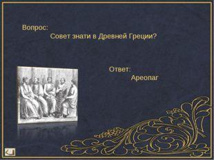 Вопрос: Совет знати в Древней Греции? Ответ: Ареопаг