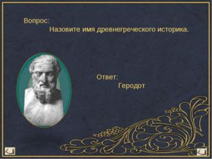 Вопрос: Назовите имя древнегреческого историка. Ответ: Геродот