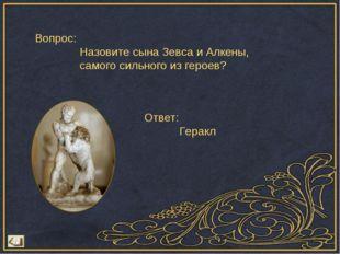 Вопрос: Назовите сына Зевса и Алкены, самого сильного из героев? Ответ: Геракл