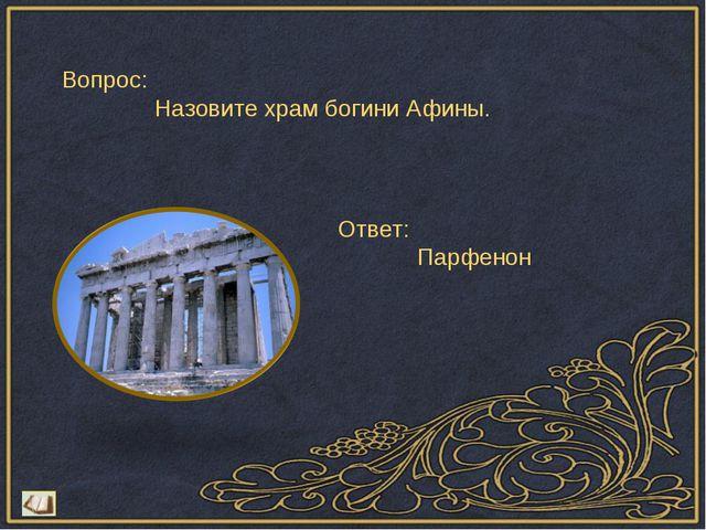 Вопрос: Назовите храм богини Афины. Ответ: Парфенон