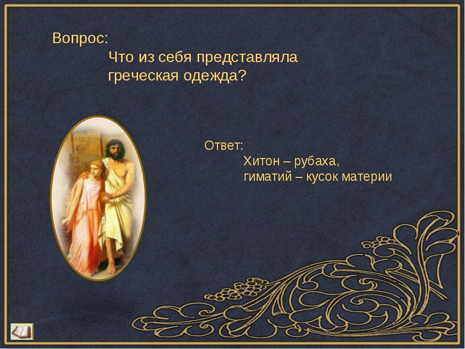 Вопрос: Что из себя представляла греческая одежда? Ответ: Хитон – рубаха, гим...