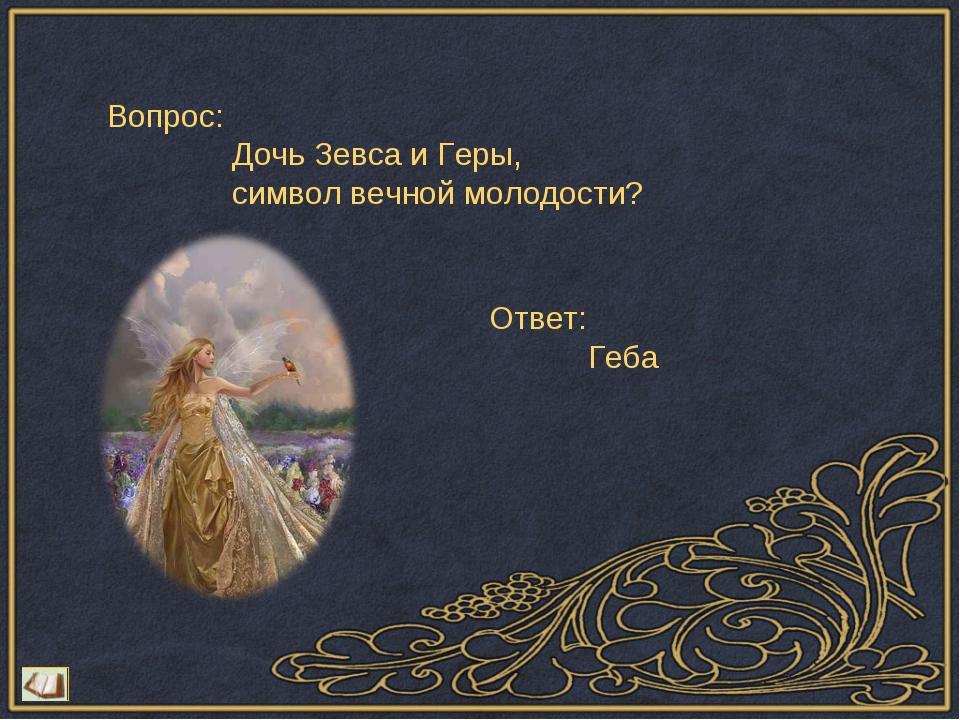 Вопрос: Дочь Зевса и Геры, символ вечной молодости? Ответ: Геба
