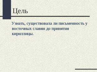 Цель Узнать, существовала ли письменность у восточных славян до принятия кири