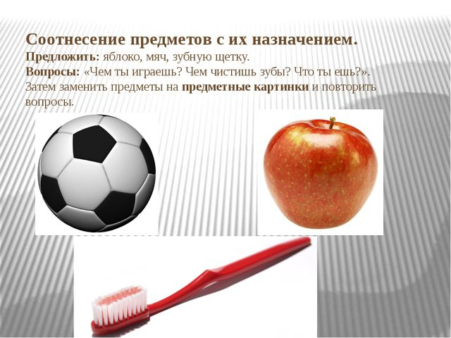 Соотнесение предметов с их назначением. Предложить: яблоко, мяч, зубную щетку...