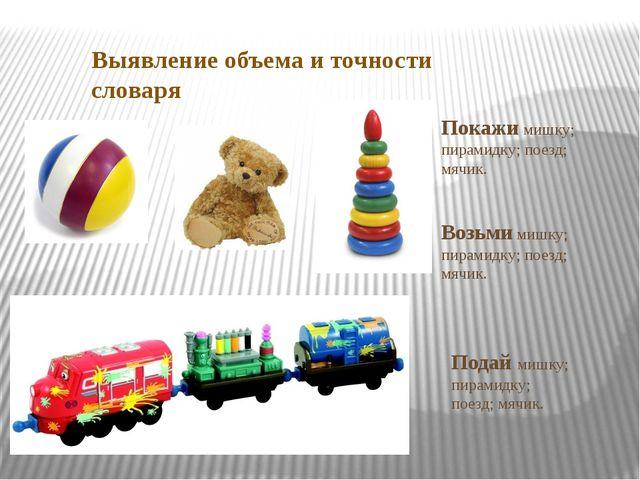 Выявление объема и точности словаря Покажи мишку; пирамидку; поезд; мячик. Во...