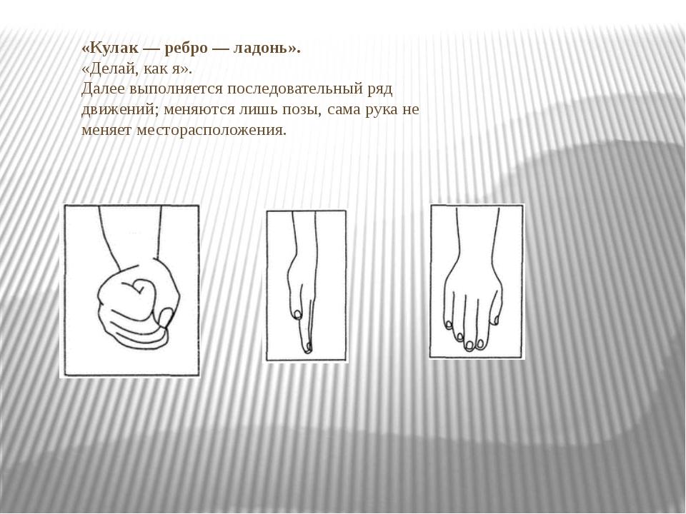 «Кулак — ребро — ладонь». И.: «Делай, как я». Далее выполняется последователь...