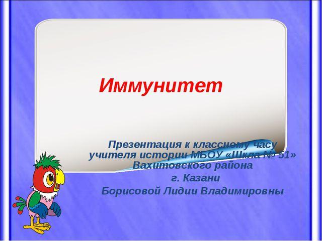 Иммунитет Презентация к классному часу учителя истории МБОУ «Шкла № 51» Вахит...
