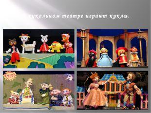 В кукольном театре играют куклы.