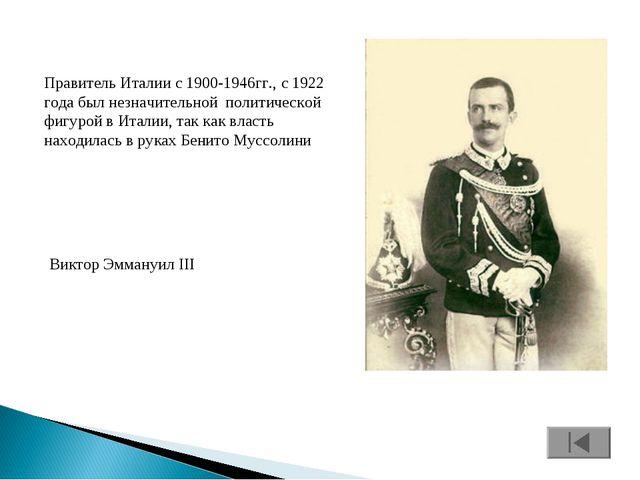 Правитель Италии с 1900-1946гг., с 1922 года был незначительной политической...