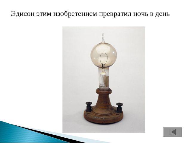 Эдисон этим изобретением превратил ночь в день