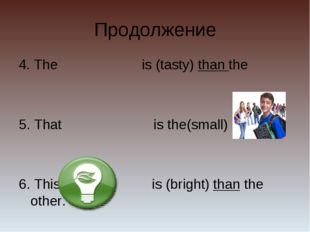 Продолжение 4. The is (tasty) than the 5. That is the(small) of all 6. This i