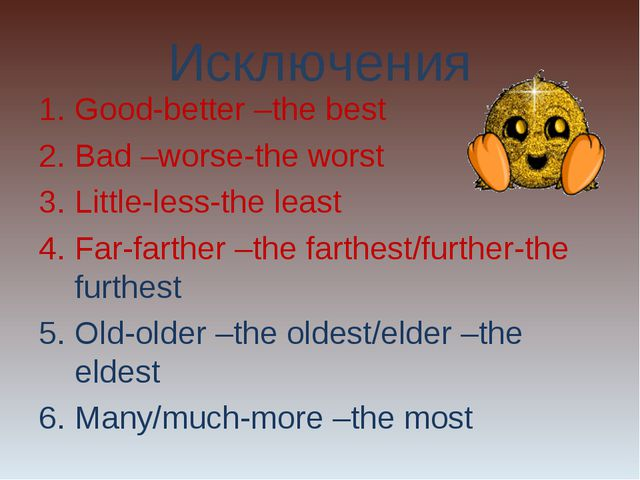Исключения Good-better –the best Bad –worse-the worst Little-less-the least F...