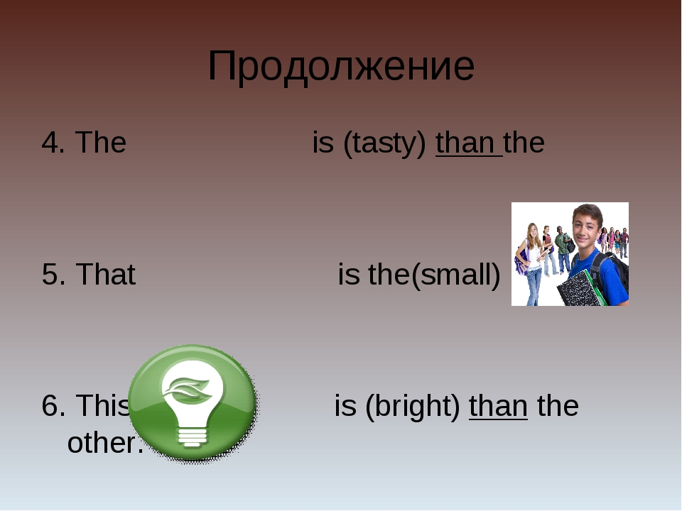 Продолжение 4. The is (tasty) than the 5. That is the(small) of all 6. This i...