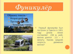 Фуникулёр Первый фуникулёр был построен в Одессе в 1901 году. Длина линии со