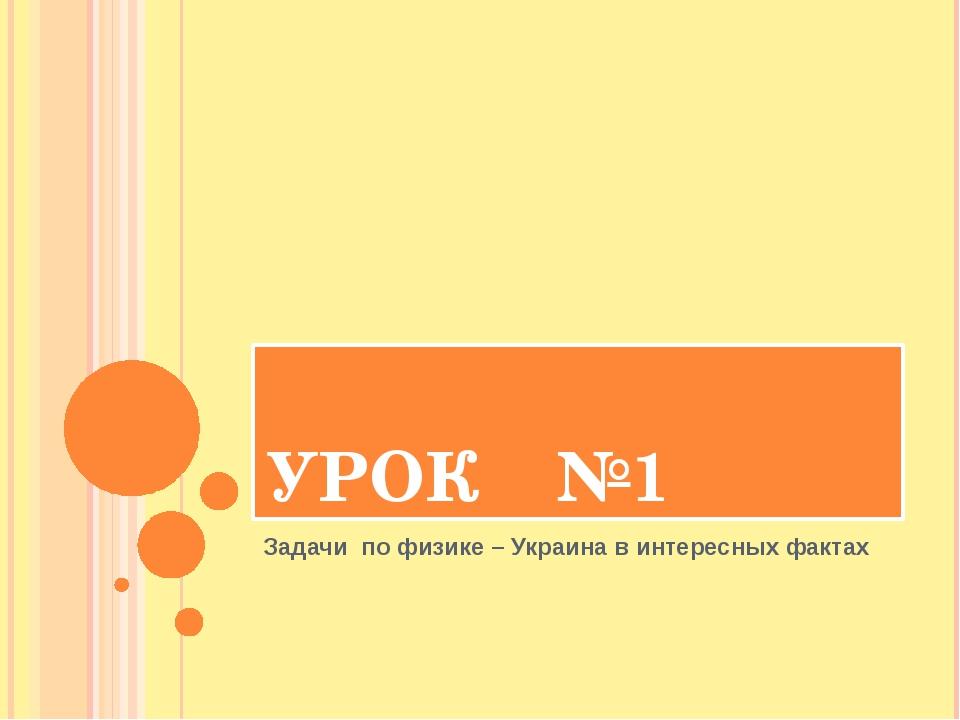 УРОК №1 Задачи по физике – Украина в интересных фактах