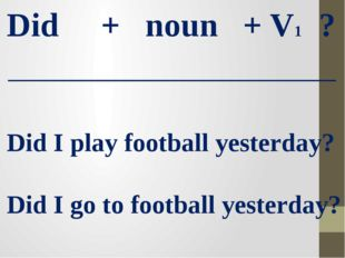 Did + noun + V1 ? Did I play football yesterday? Did I go to football yesterd