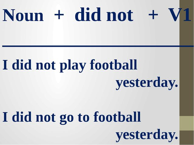 Noun + did not + V1 ____________________ I did not play football yesterday. I...