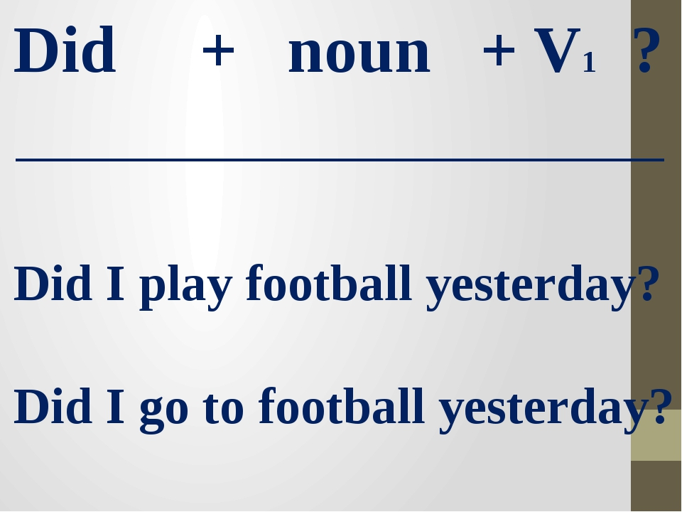 Did + noun + V1 ? Did I play football yesterday? Did I go to football yesterd...