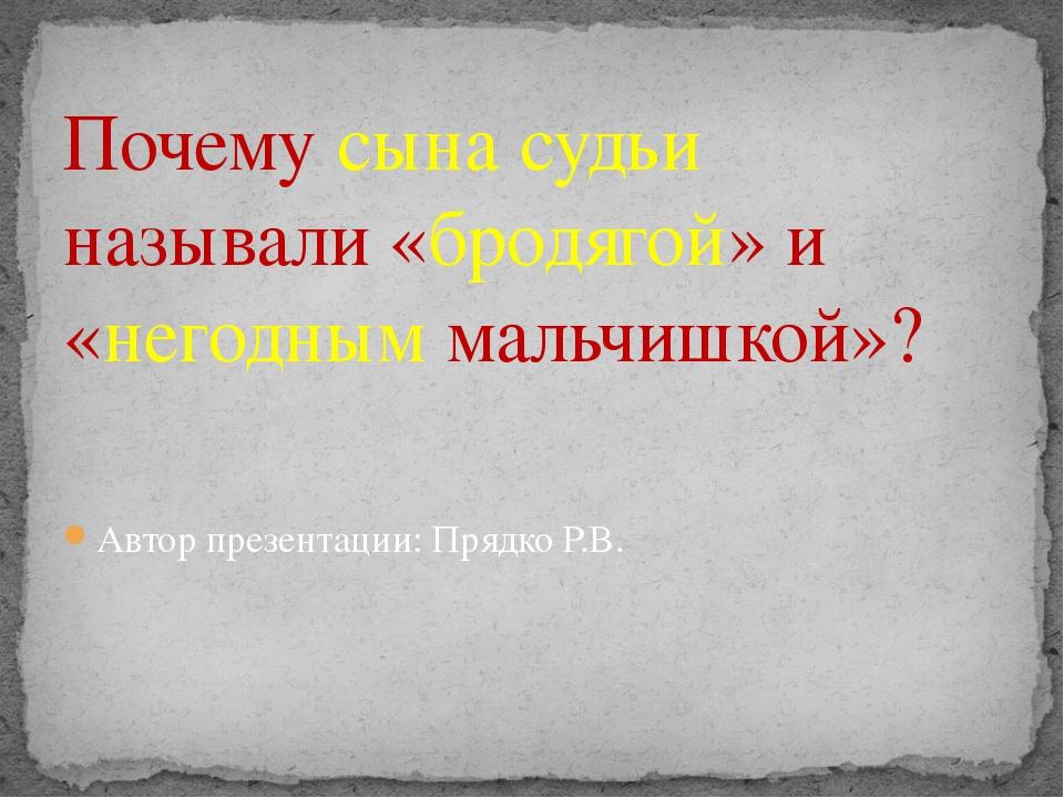 Автор презентации: Прядко Р.В. Почему сына судьи называли «бродягой» и «негод...