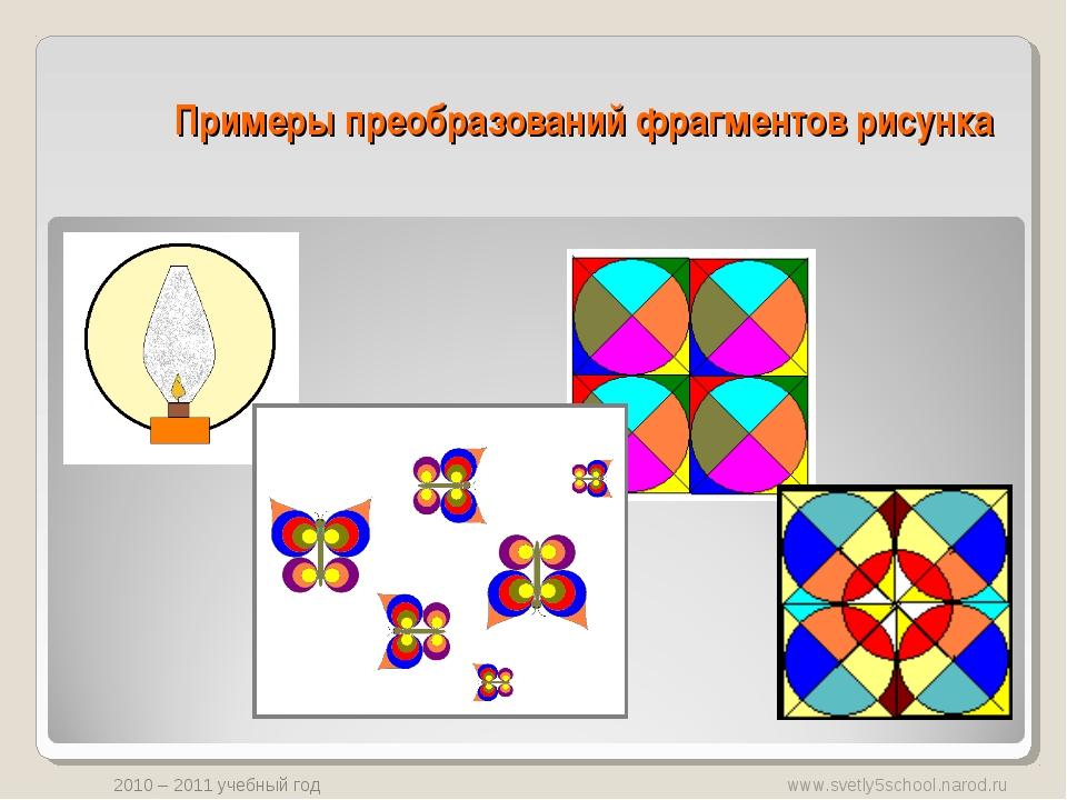 Примеры преобразований фрагментов рисунка www.svetly5school.narod.ru 2010 – 2...