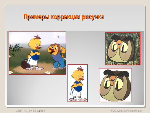Примеры коррекции рисунка www.svetly5school.narod.ru 2010 – 2011 учебный год