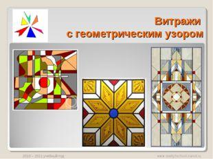 Витражи с геометрическим узором www.svetly5school.narod.ru 2010 – 2011 учебны